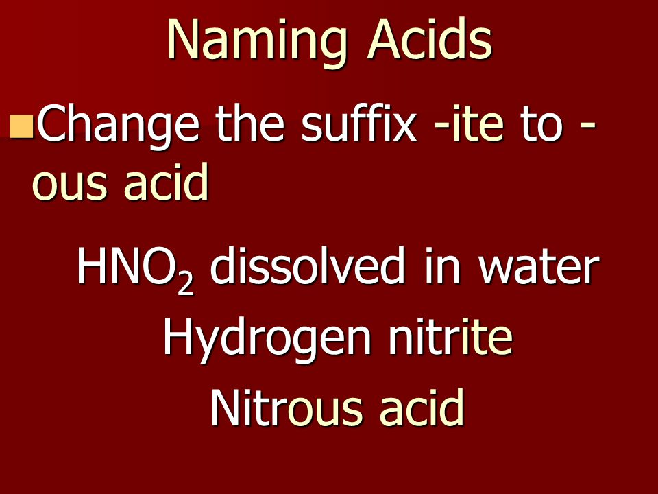 Naming Acids Change the suffix -ite to - ous acid Change the suffix -ite to - ous acid HNO 2 dissolved in water Hydrogen nitrite Nitrous acid