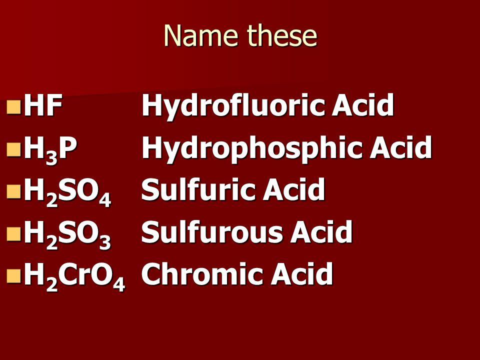 Name these HF HF H 3 P H 3 P H 2 SO 4 H 2 SO 4 H 2 SO 3 H 2 SO 3 H 2 CrO 4 H 2 CrO 4 Hydrofluoric Acid Hydrophosphic Acid Sulfuric Acid Sulfurous Acid Chromic Acid