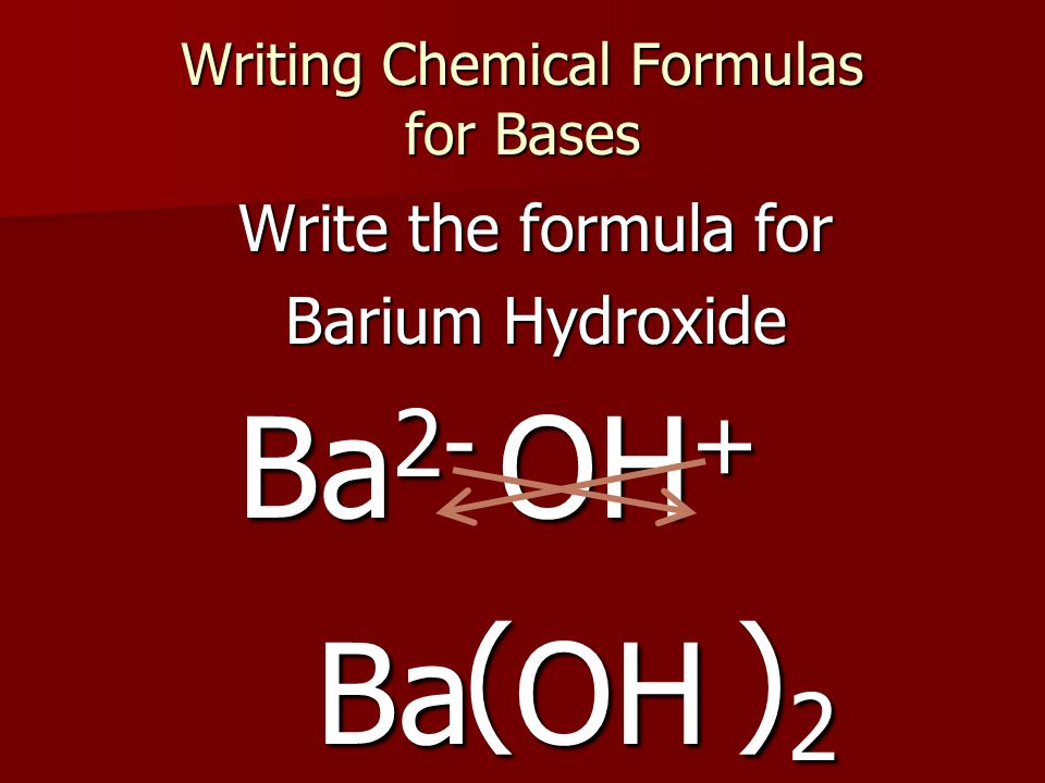 Writing Chemical Formulas for Bases Write the formula for Barium Hydroxide OH + Ba 2- Ba OH ( ) 2
