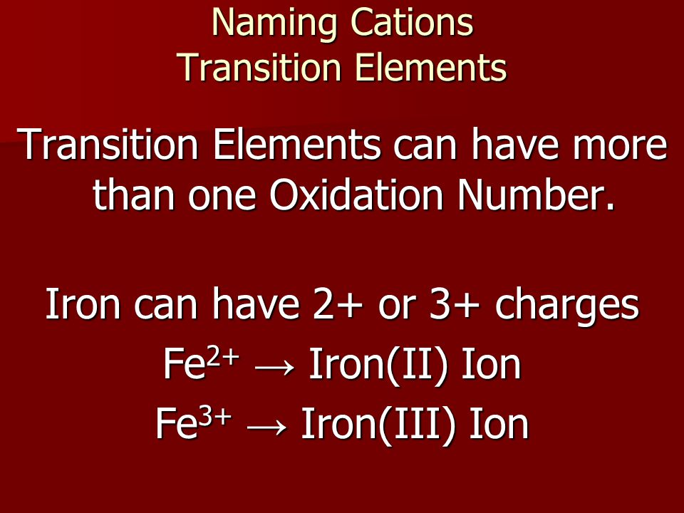 Naming Cations Transition Elements Transition Elements can have more than one Oxidation Number. Iron can have 2+ or 3+ charges Fe 2+ → Iron(II) Ion Fe