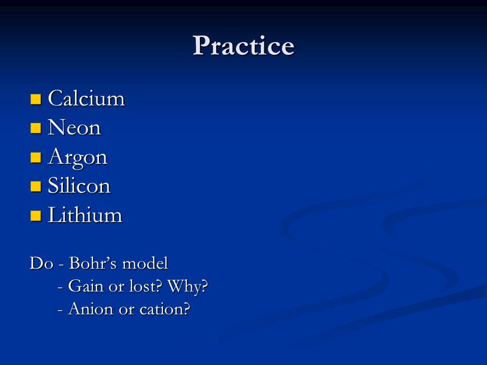 Practice Calcium Calcium Neon Neon Argon Argon Silicon Silicon Lithium Lithium Do - Bohr's model - Gain or lost.