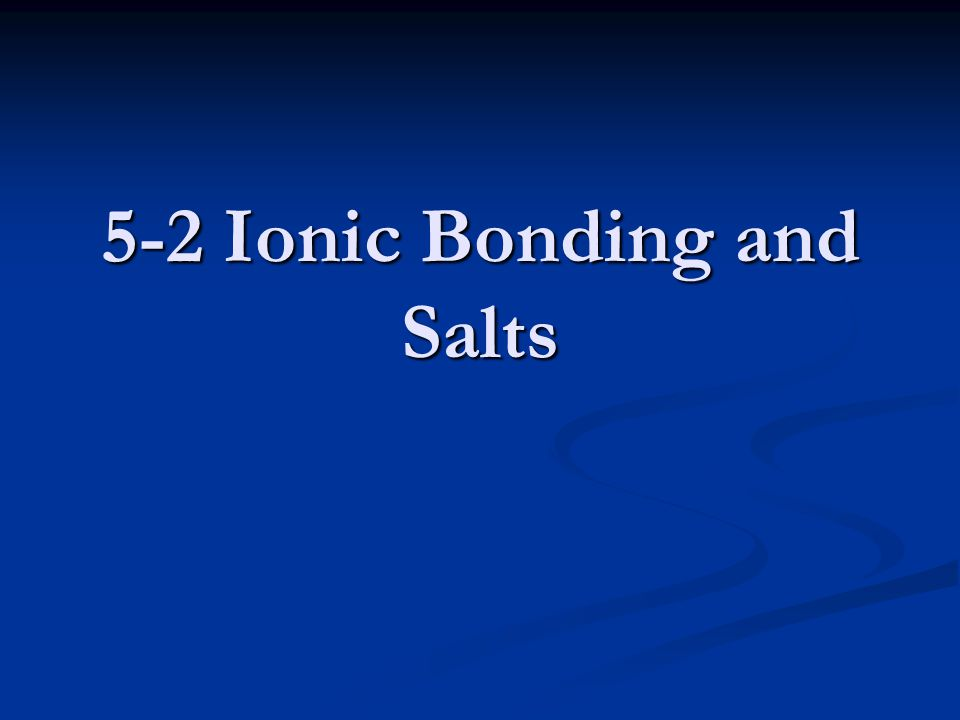 5-2 Ionic Bonding and Salts