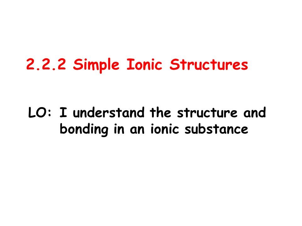 2.2.2 Simple Ionic Structures LO:I understand the structure and bonding in an ionic substance