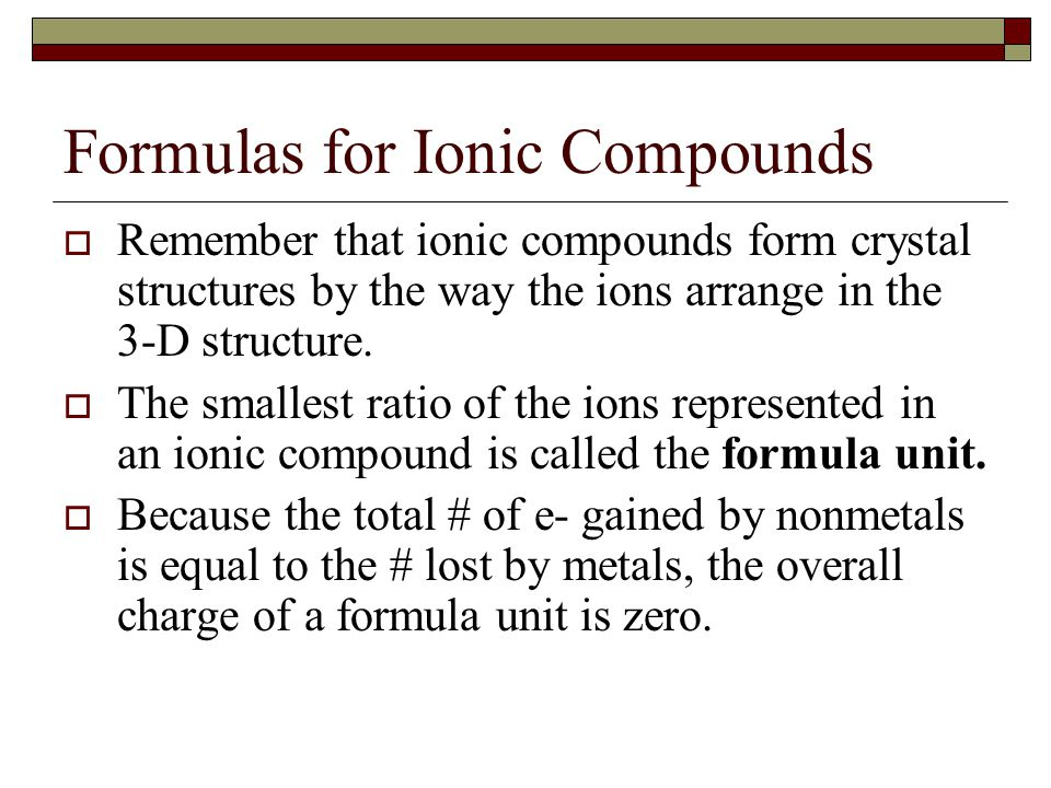 Formulas for Ionic Compounds  Remember that ionic compounds form crystal structures by the way the ions arrange in the 3-D structure.  The smallest