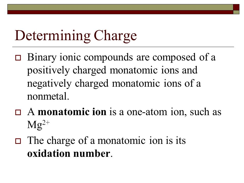 Determining Charge  Binary ionic compounds are composed of a positively charged monatomic ions and negatively charged monatomic ions of a nonmetal. 