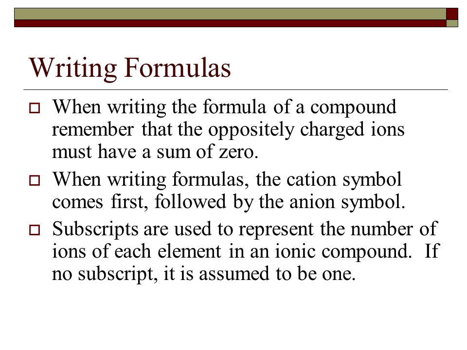 Writing Formulas  When writing the formula of a compound remember that the oppositely charged ions must have a sum of zero.  When writing formulas,