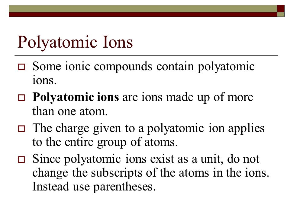 Polyatomic Ions  Some ionic compounds contain polyatomic ions.  Polyatomic ions are ions made up of more than one atom.  The charge given to a poly