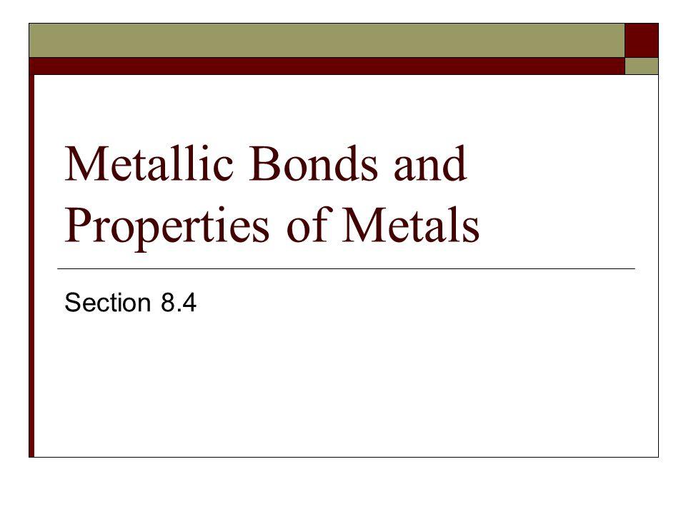 Metallic Bonds and Properties of Metals Section 8.4