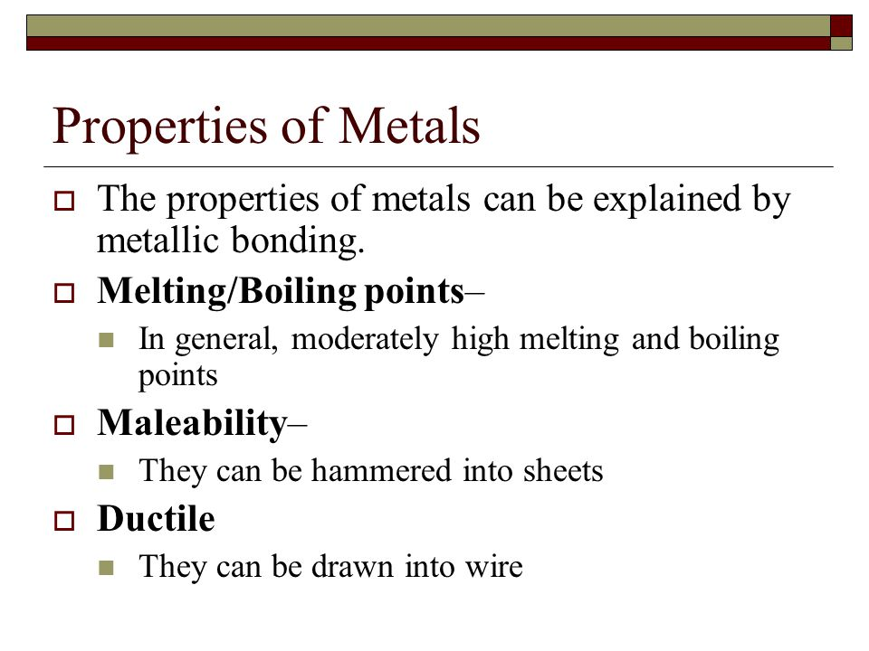 Properties of Metals  The properties of metals can be explained by metallic bonding.  Melting/Boiling points– In general, moderately high melting an