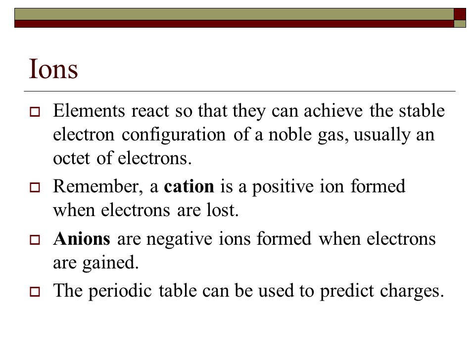 Ions  Elements react so that they can achieve the stable electron configuration of a noble gas, usually an octet of electrons.  Remember, a cation i