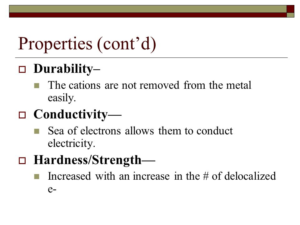 Properties (cont'd)  Durability– The cations are not removed from the metal easily.  Conductivity— Sea of electrons allows them to conduct electrici