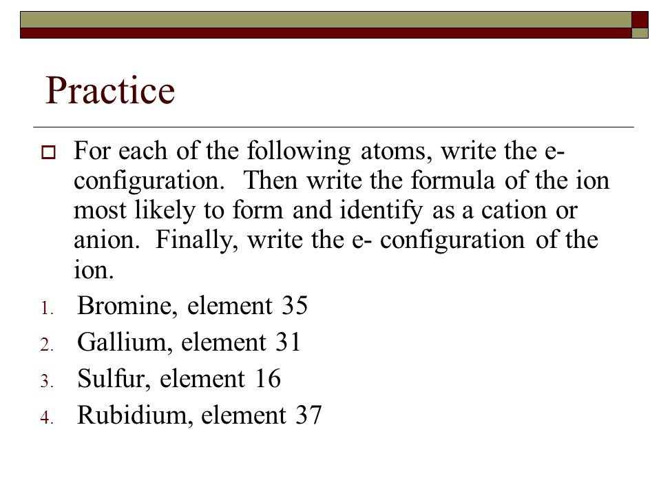 Practice  For each of the following atoms, write the e- configuration. Then write the formula of the ion most likely to form and identify as a cation