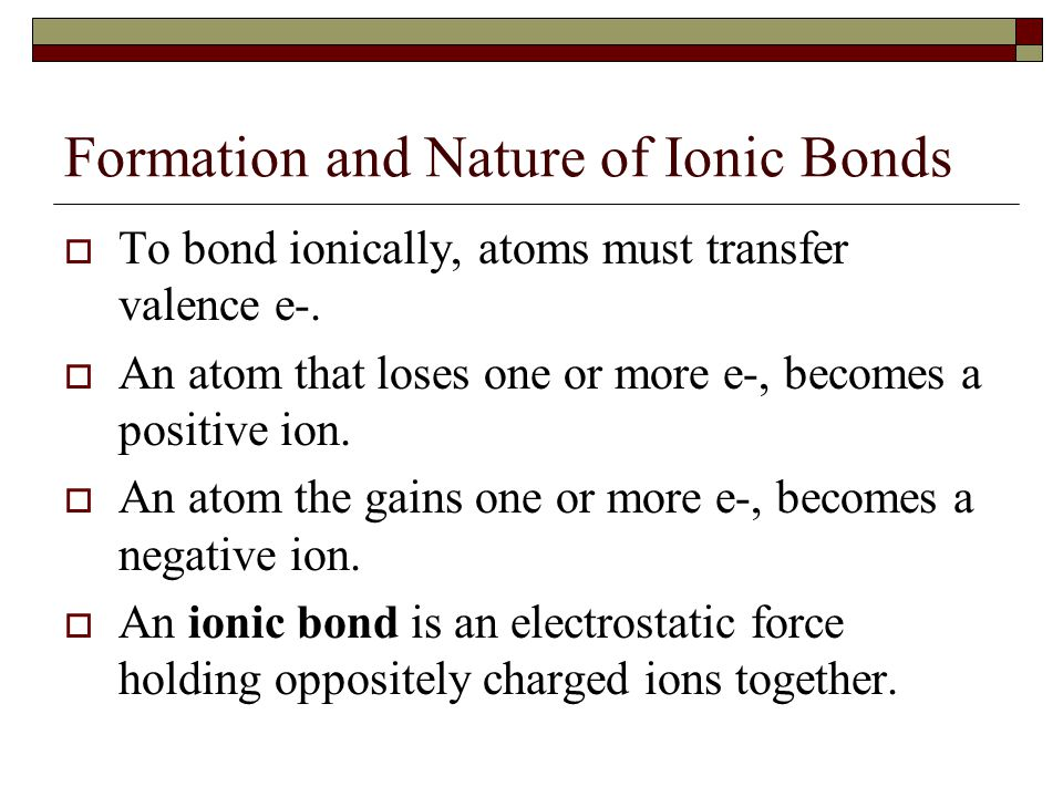 Formation and Nature of Ionic Bonds  To bond ionically, atoms must transfer valence e-.  An atom that loses one or more e-, becomes a positive ion.