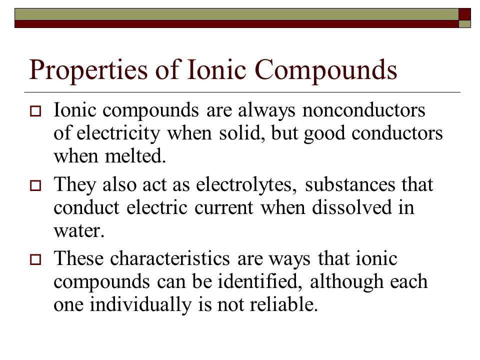 Properties of Ionic Compounds  Ionic compounds are always nonconductors of electricity when solid, but good conductors when melted.  They also act a