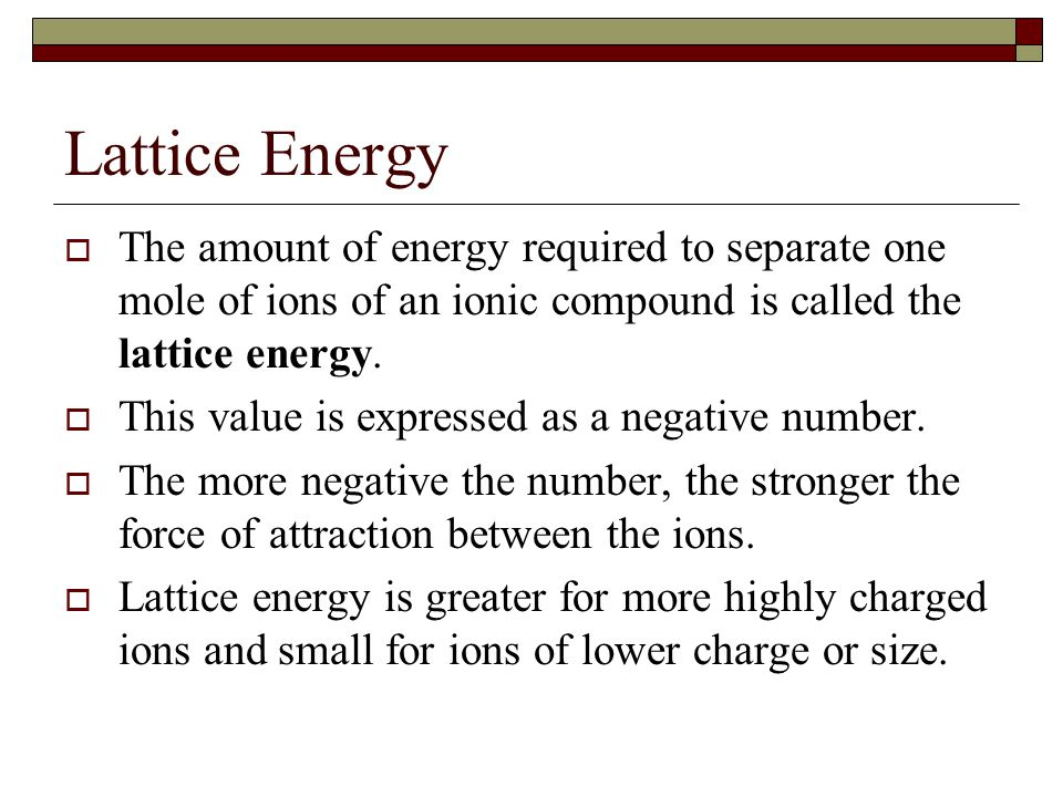 Lattice Energy  The amount of energy required to separate one mole of ions of an ionic compound is called the lattice energy.  This value is express