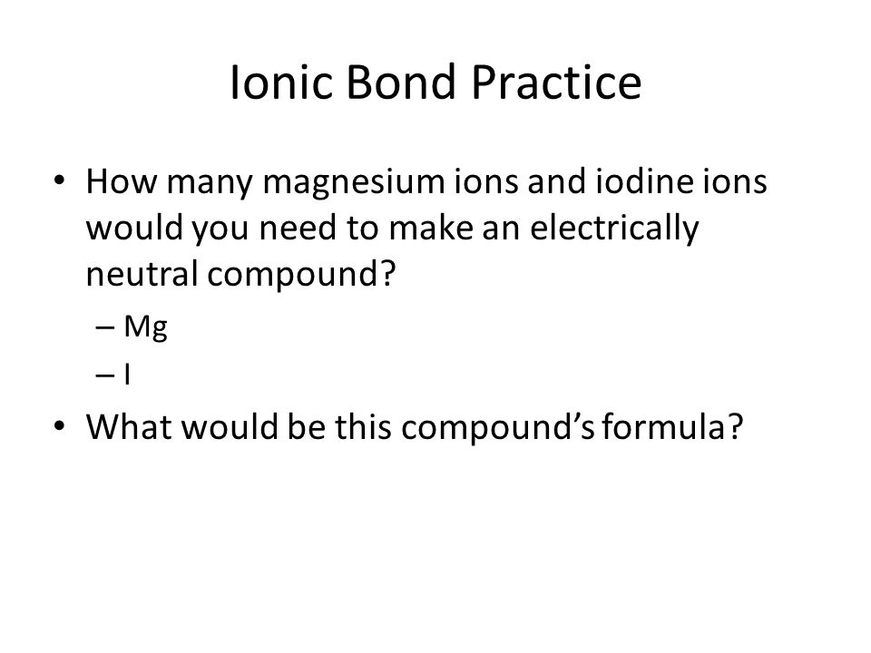 Ionic Bond Practice How many magnesium ions and iodine ions would you need to make an electrically neutral compound.
