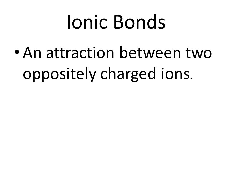 Ionic Bonds An attraction between two oppositely charged ions.