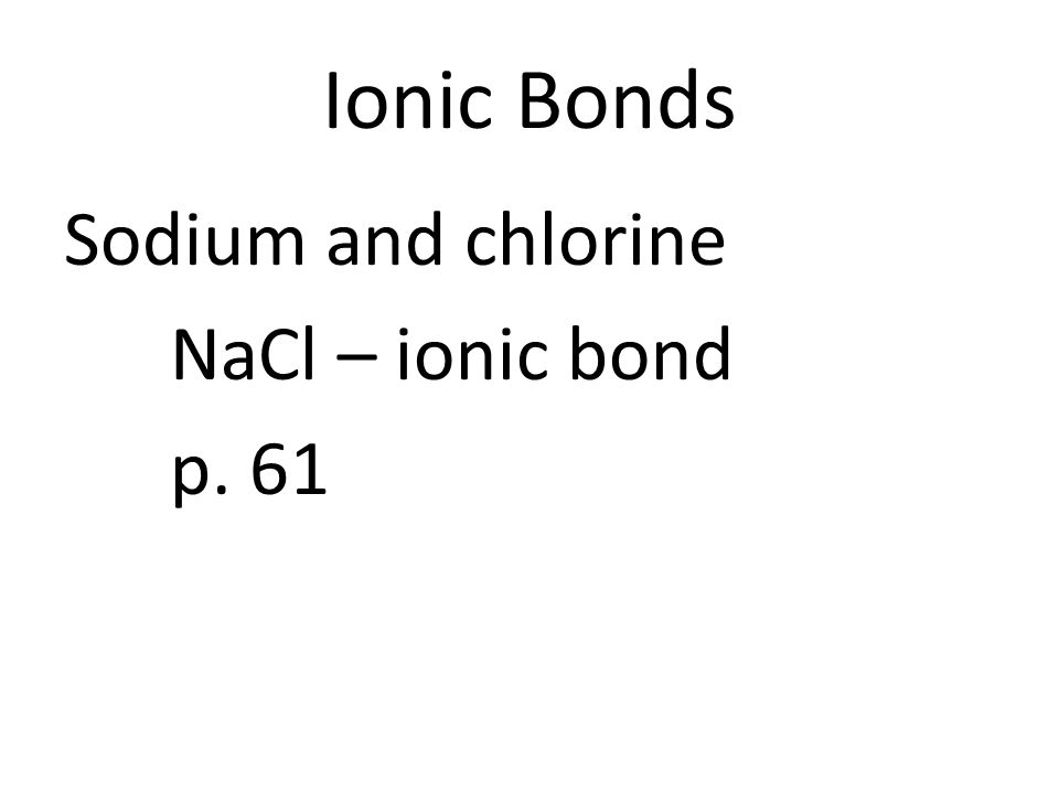 Ionic Bonds Mg + Cl MgCl₂ MgCl₂ is a nuetral ion Identify charge (Use p. 60 figure 8): – Mg – Cl