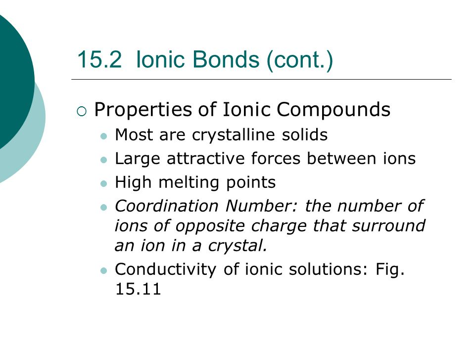 15.2 Ionic Bonds (cont.)  Properties of Ionic Compounds Most are crystalline solids Large attractive forces between ions High melting points Coordina