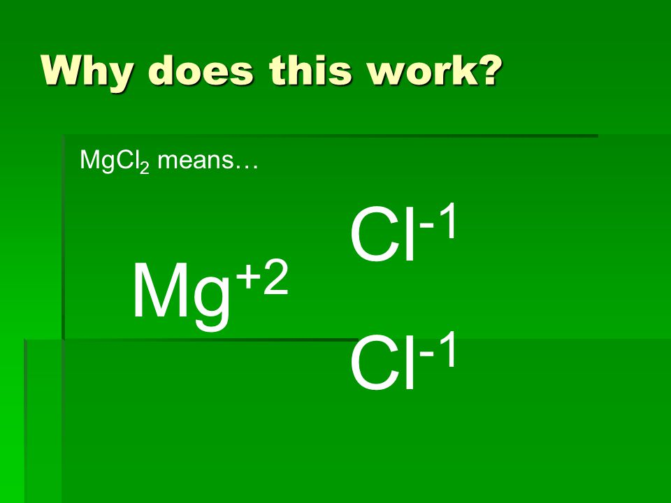 Why does this work Mg +2 Cl -1 MgCl 2 means…