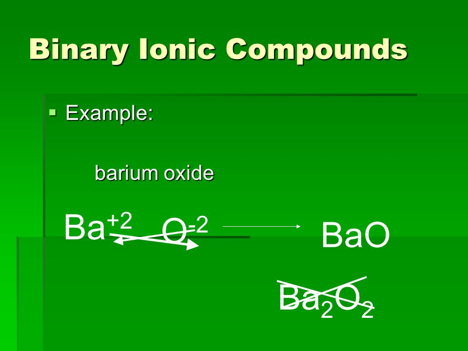 Binary Ionic Compounds  Example: barium oxide Ba +2 O -2 BaO Ba 2 O 2
