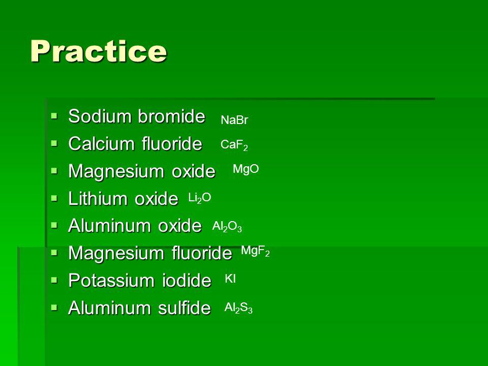 Practice  Sodium bromide  Calcium fluoride  Magnesium oxide  Lithium oxide  Aluminum oxide  Magnesium fluoride  Potassium iodide  Aluminum sulfide NaBr CaF 2 MgO Li 2 O Al 2 O 3 MgF 2 KI Al 2 S 3