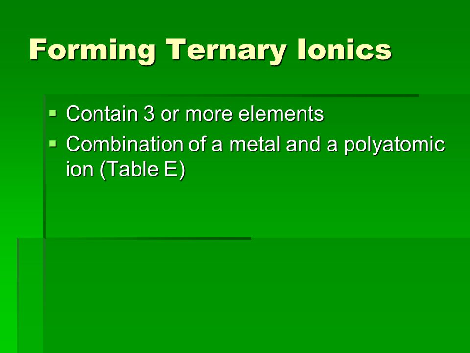 Forming Ternary Ionics  Contain 3 or more elements  Combination of a metal and a polyatomic ion (Table E)