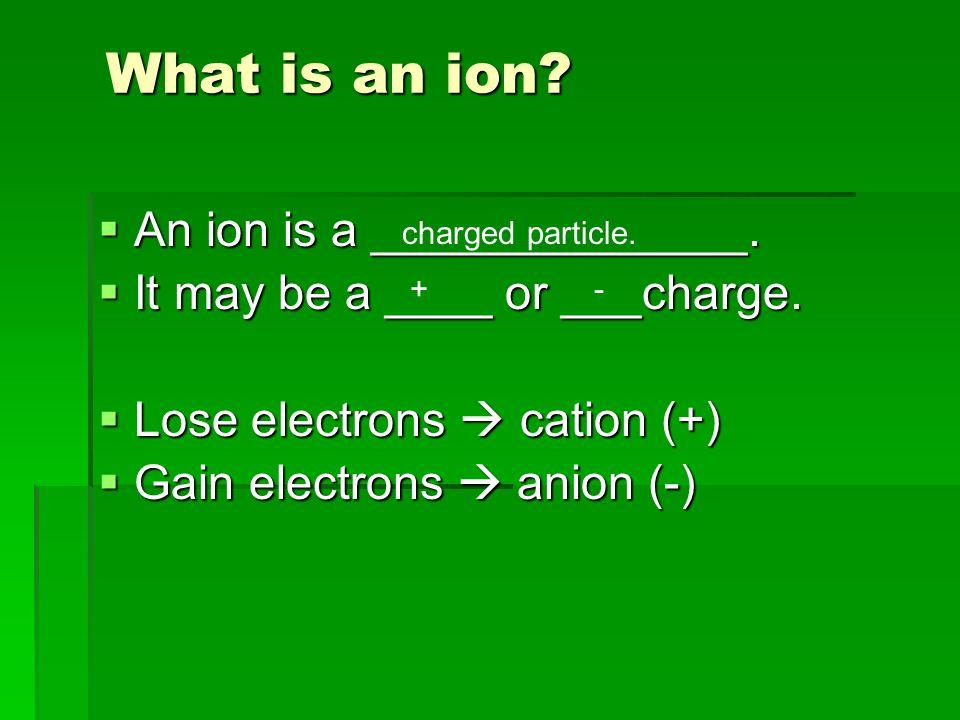 What is an ion.  An ion is a ______________.  It may be a ____ or ___charge.