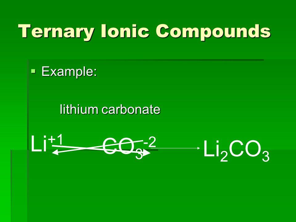 Ternary Ionic Compounds  Example: lithium carbonate Li +1 CO 3 -2 Li 2 CO 3