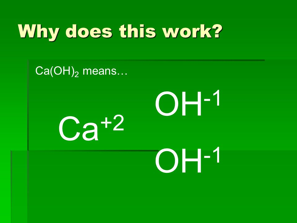 Why does this work Ca +2 OH -1 Ca(OH) 2 means…