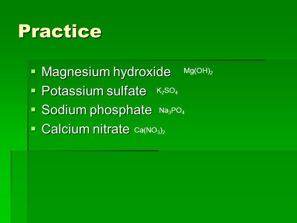 Practice  Magnesium hydroxide  Potassium sulfate  Sodium phosphate  Calcium nitrate Mg(OH) 2 K 2 SO 4 Na 3 PO 4 Ca(NO 3 ) 2