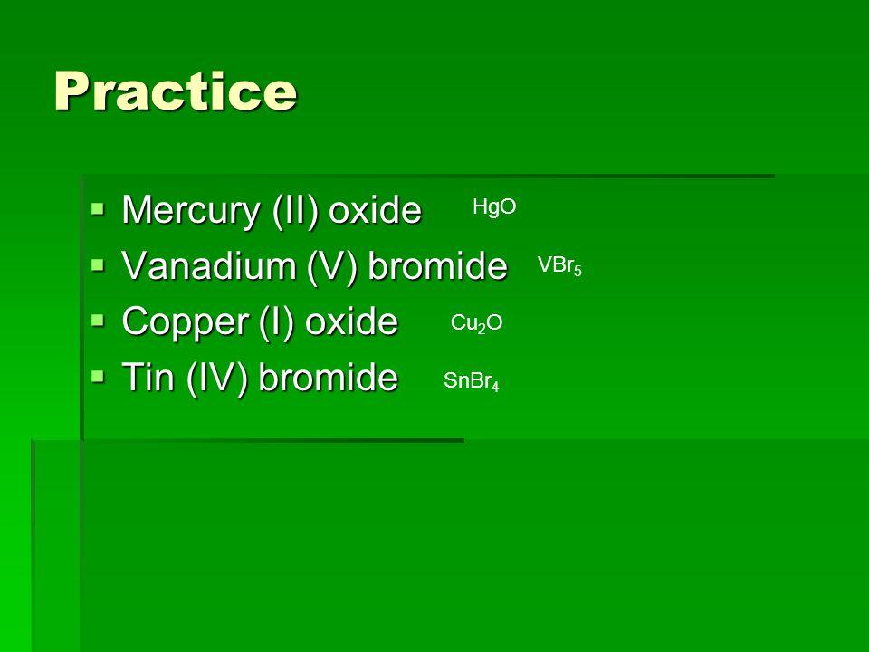 Practice  Mercury (II) oxide  Vanadium (V) bromide  Copper (I) oxide  Tin (IV) bromide HgO VBr 5 Cu 2 O SnBr 4