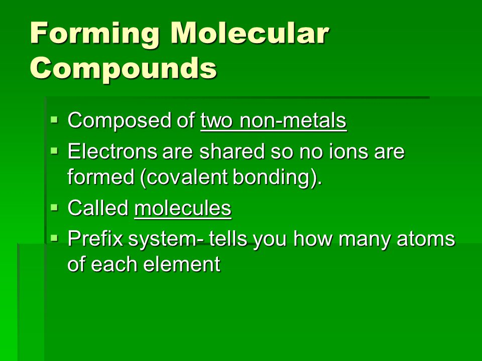Forming Molecular Compounds  Composed of two non-metals  Electrons are shared so no ions are formed (covalent bonding).