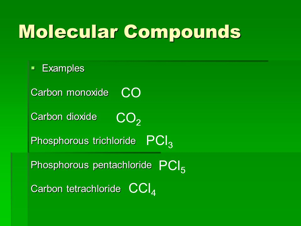 Molecular Compounds  Examples Carbon monoxide Carbon dioxide Phosphorous trichloride Phosphorous pentachloride Carbon tetrachloride CO CO 2 PCl 3 CCl 4 PCl 5