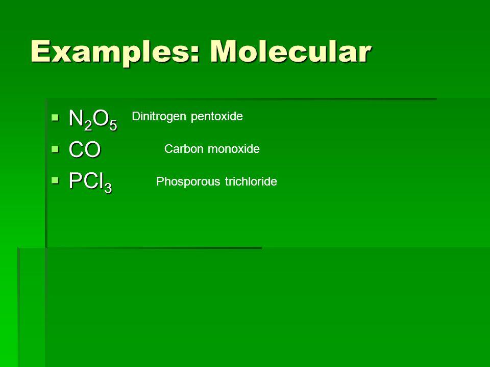 Examples: Molecular  N 2 O 5  CO  PCl 3 Dinitrogen pentoxide Carbon monoxide Phosporous trichloride