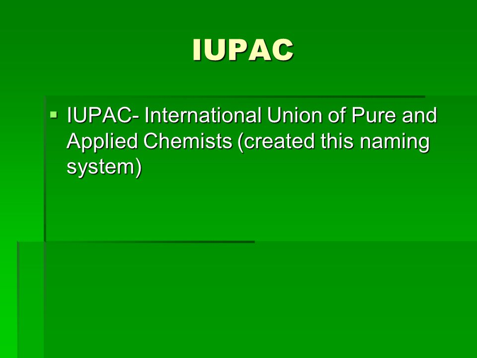 IUPAC  IUPAC- International Union of Pure and Applied Chemists (created this naming system)
