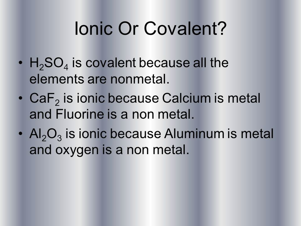Ionic Or Covalent. H 2 SO 4 is covalent because all the elements are nonmetal.