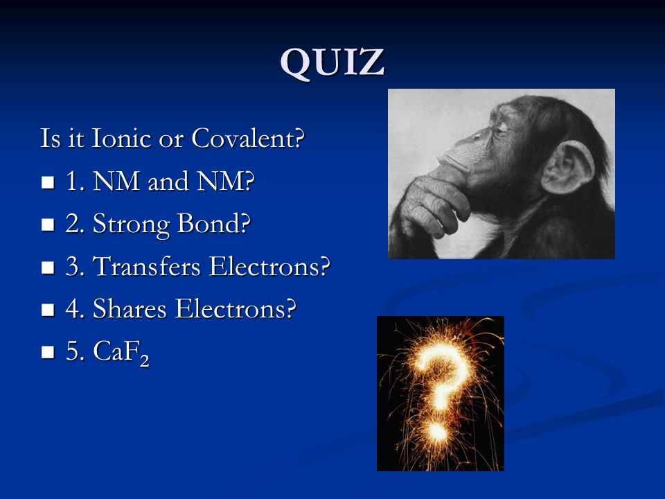 QUIZ Is it Ionic or Covalent. 1. NM and NM. 1. NM and NM.