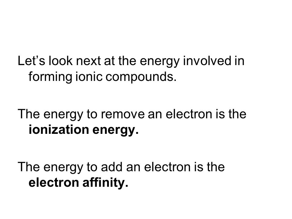 Let's look next at the energy involved in forming ionic compounds. The energy to remove an electron is the ionization energy. The energy to add an ele