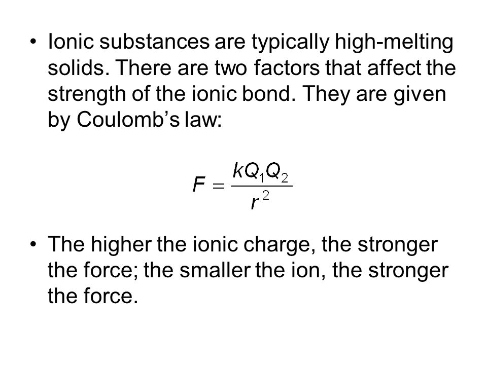 Ionic substances are typically high-melting solids. There are two factors that affect the strength of the ionic bond. They are given by Coulomb's law: