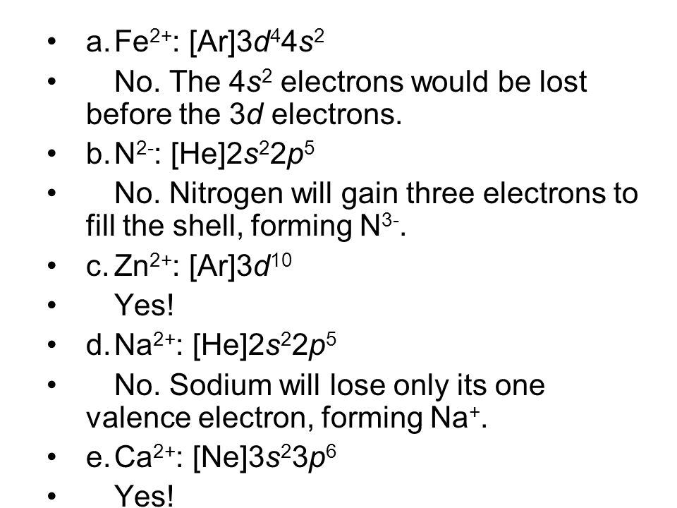 a.Fe 2+ : [Ar]3d 4 4s 2 No. The 4s 2 electrons would be lost before the 3d electrons. b.N 2- : [He]2s 2 2p 5 No. Nitrogen will gain three electrons to