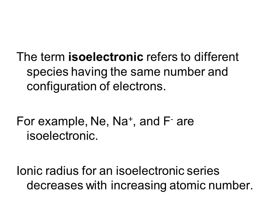 The term isoelectronic refers to different species having the same number and configuration of electrons. For example, Ne, Na +, and F - are isoelectr