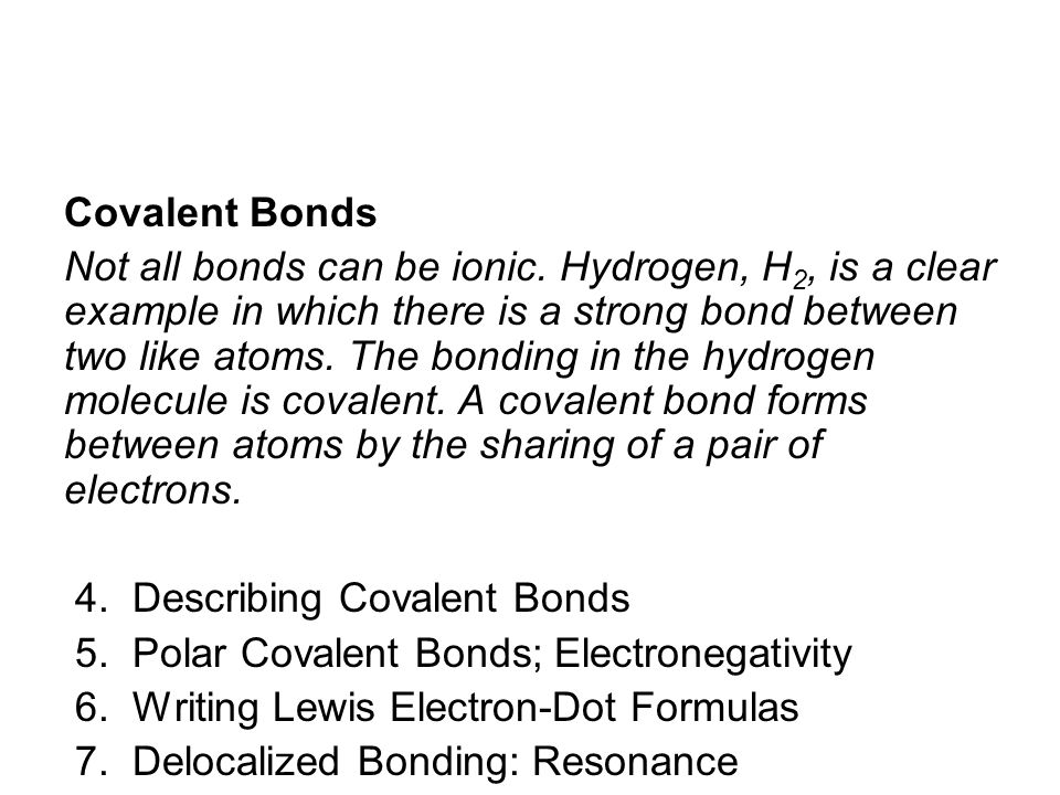 Covalent Bonds Not all bonds can be ionic. Hydrogen, H 2, is a clear example in which there is a strong bond between two like atoms. The bonding in th