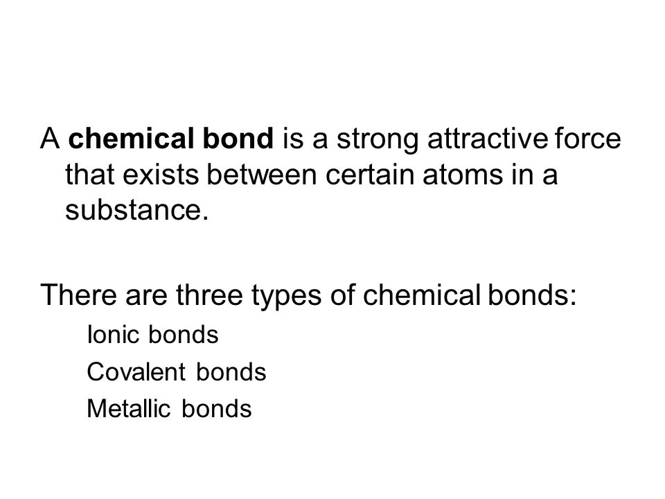 A chemical bond is a strong attractive force that exists between certain atoms in a substance. There are three types of chemical bonds: Ionic bonds Co