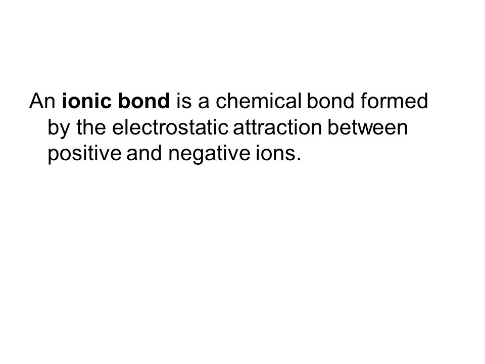 An ionic bond is a chemical bond formed by the electrostatic attraction between positive and negative ions.