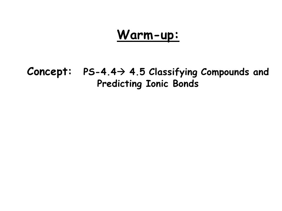Warm-up: Concept: PS-4.4  4.5 Classifying Compounds and Predicting Ionic Bonds
