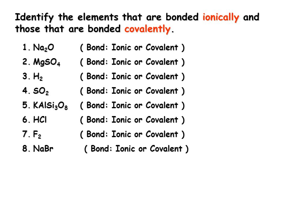 1.Na 2 O ( Bond: Ionic or Covalent ) 2.MgSO 4 ( Bond: Ionic or Covalent ) 3.H 2 ( Bond: Ionic or Covalent ) 4.SO 2 ( Bond: Ionic or Covalent ) 5.KAlSi 3 O 8 ( Bond: Ionic or Covalent ) 6.HCl ( Bond: Ionic or Covalent ) 7.F 2 ( Bond: Ionic or Covalent ) 8.NaBr ( Bond: Ionic or Covalent ) Identify the elements that are bonded ionically and those that are bonded covalently.