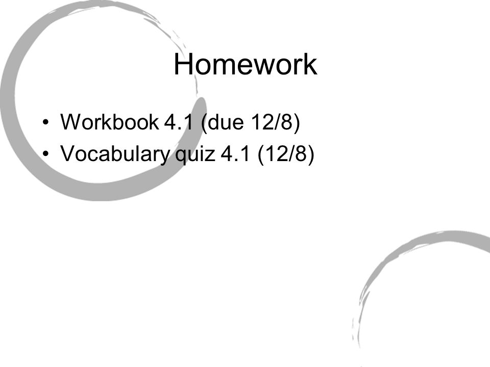 Homework Workbook 4.1 (due 12/8) Vocabulary quiz 4.1 (12/8)