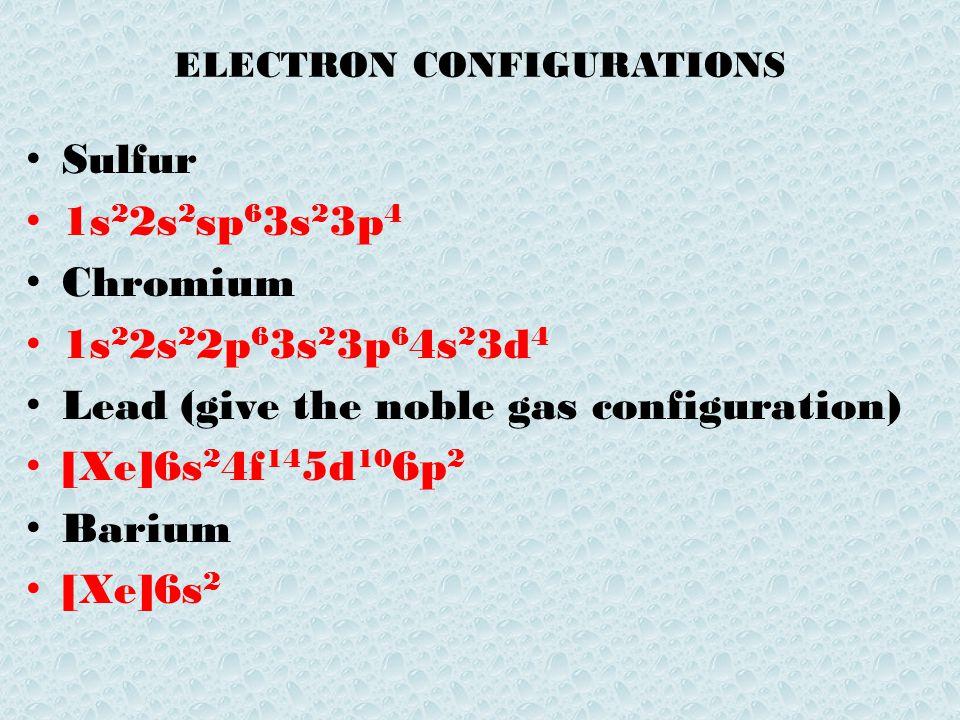 ELECTRON CONFIGURATIONS Sulfur 1s 2 2s 2 sp 6 3s 2 3p 4 Chromium 1s 2 2s 2 2p 6 3s 2 3p 6 4s 2 3d 4 Lead (give the noble gas configuration) [Xe]6s 2 4