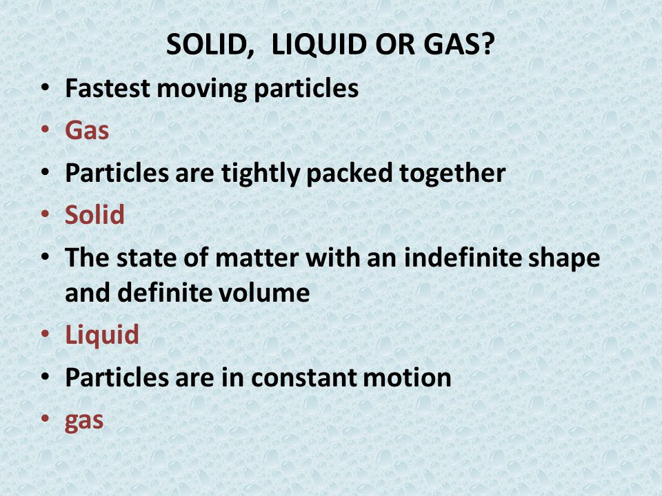 SOLID, LIQUID OR GAS? Fastest moving particles Gas Particles are tightly packed together Solid The state of matter with an indefinite shape and defini